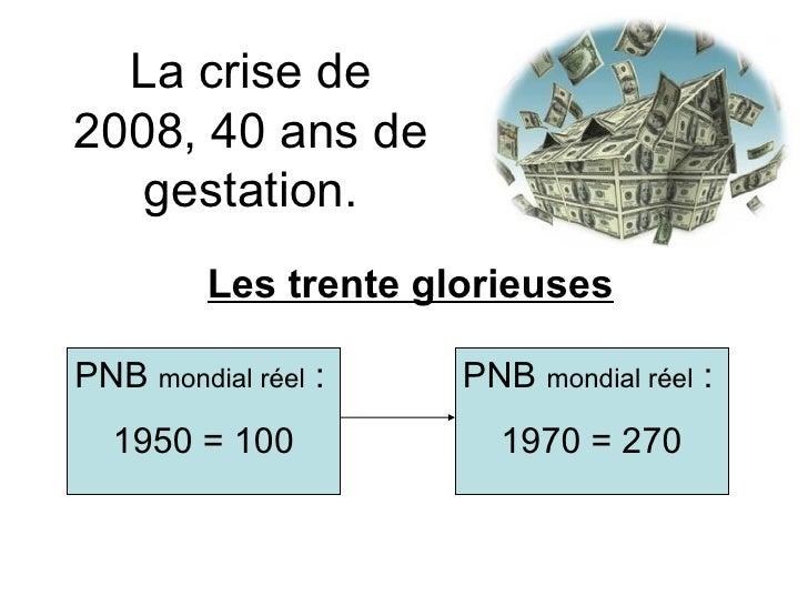 La crise de 2008, 40 ans de gestation. Les trente glorieuses PNB  mondial réel  : 1950 = 100 PNB  mondial réel  : 1970 = 270
