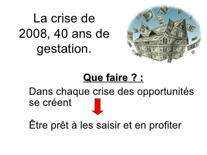 La crise de 2008, 40 ans de gestation. Que faire ? : Dans chaque crise des opportunités se créent  Être prêt à les saisir ...