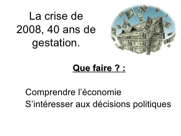 La crise de 2008, 40 ans de gestation. Que faire ? : Comprendre l'économie S'intéresser aux décisions politiques