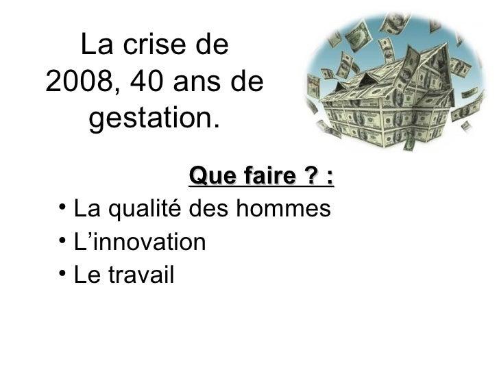 La crise de 2008, 40 ans de gestation. <ul><li>Que faire ? : </li></ul><ul><li>La qualité des hommes </li></ul><ul><li>L'i...