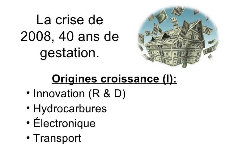 La crise de 2008, 40 ans de gestation. <ul><li>Origines croissance (I): </li></ul><ul><li>Innovation (R & D) </li></ul><ul...