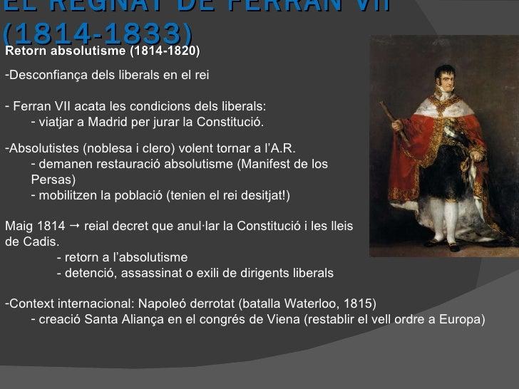 EL REGNAT DE FERRAN VII (1814-1833) Retorn absolutisme (1814-1820) <ul><li>Desconfiança dels liberals en el rei </li></ul>...