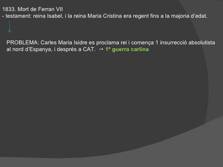 1833. Mort de Ferran VII - testament: reina Isabel, i la reina Maria Cristina era regent fins a la majoria d'edat. PROBLEM...