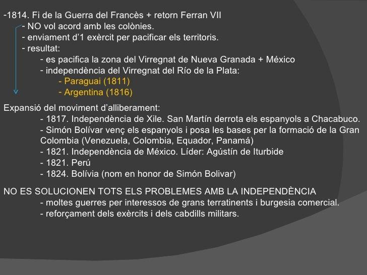 <ul><li>1814. Fi de la Guerra del Francès + retorn Ferran VII </li></ul><ul><ul><li>NO vol acord amb les colònies. </li></...