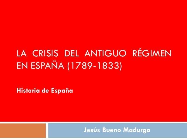 LA CRISIS DEL ANTIGUO RÉGIMENEN ESPAÑA (1789-1833)Historia de España                     Jesús Bueno Madurga