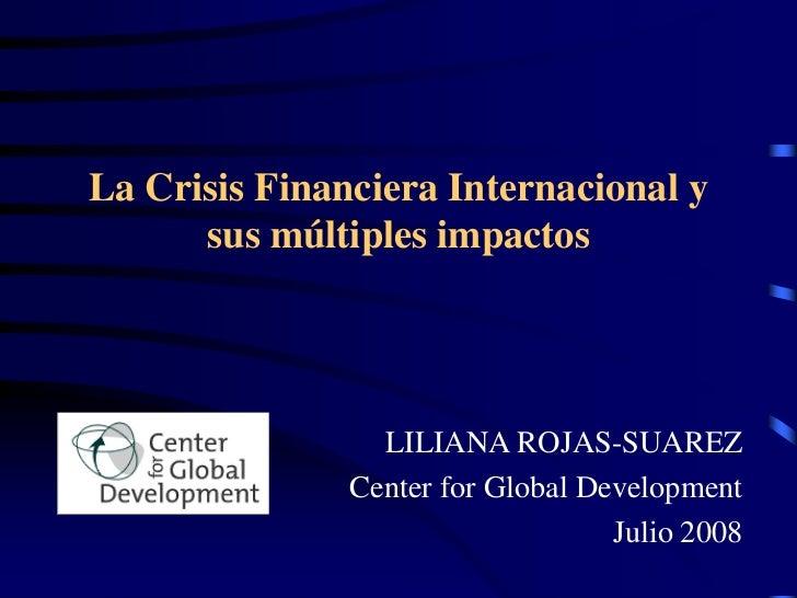 La Crisis Financiera Internacional y       sus múltiples impactos                      LILIANA ROJAS-SUAREZ               ...