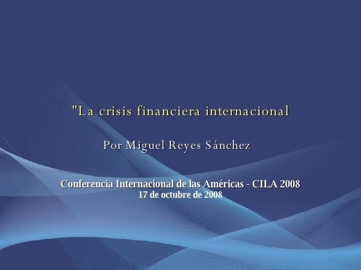 """""""La crisis financiera internacional   Por Miguel Reyes Sánchez  Conferencia Internacional de las Américas - CILA 2008..."""