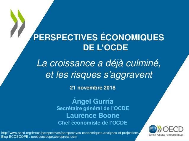 21 novembre 2018 Ángel Gurría Secrétaire général de l'OCDE Laurence Boone Chef économiste de l'OCDE PERSPECTIVES ÉCONOMIQU...