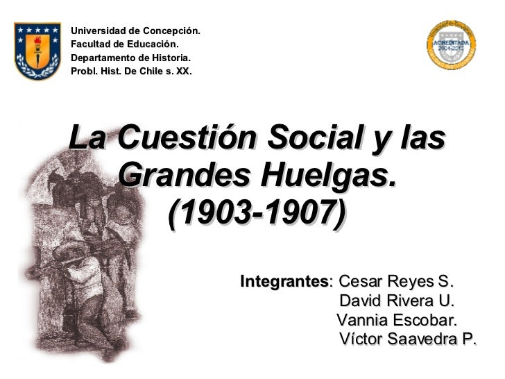 La Cuestión Social y las Grandes Huelgas. (1903-1907) Integrantes : Cesar Reyes S.  David Rivera U. Vannia Escobar.  Vícto...