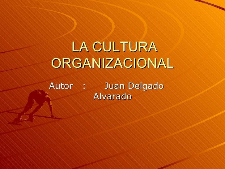 LA CULTURA ORGANIZACIONAL Autor  :  Juan Delgado  Alvarado
