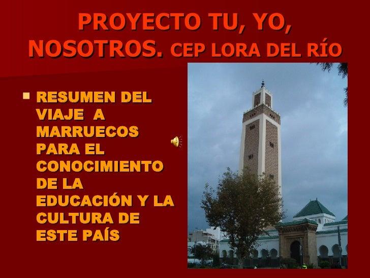 PROYECTO TU, YO, NOSOTROS.  CEP LORA DEL RÍO <ul><li>RESUMEN DEL VIAJE  A MARRUECOS PARA EL CONOCIMIENTO DE LA EDUCACIÓN Y...