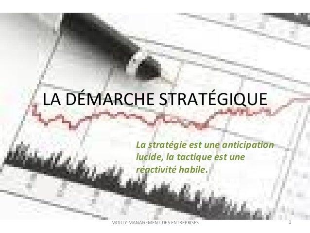 LA DÉMARCHE STRATÉGIQUE 1MOULY MANAGEMENT DES ENTREPRISES La stratégie est une anticipation lucide, la tactique est une ré...