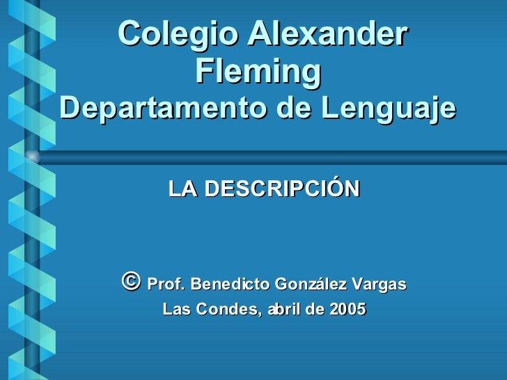 Colegio Alexander Fleming Departamento de Lenguaje LA DESCRIPCIÓN ©  Prof. Benedicto González Vargas Las Condes, abril de ...