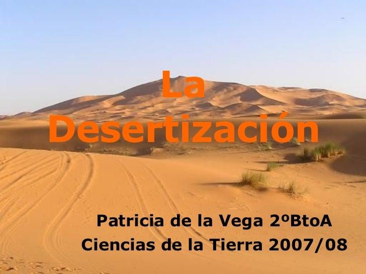 La   Desertización Patricia de la Vega 2ºBtoA Ciencias de la Tierra 2007/08