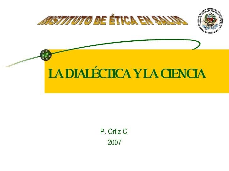LA DIALÉCTICA Y LA CIENCIA P. Ortiz C. 2007 INSTITUTO DE ÉTICA EN SALUD