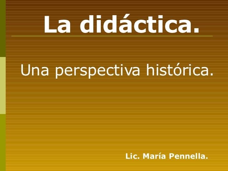 <ul><li>Una perspectiva histórica. </li></ul>La didáctica. Lic. María Pennella.