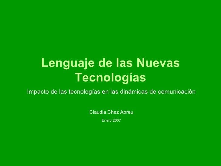 Lenguaje de las Nuevas Tecnologías Impacto de las tecnologías en las dinámicas de comunicación Claudia Chez Abreu Enero 2007