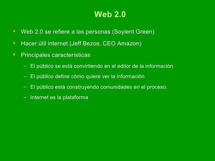 Web 2.0 <ul><li>Web 2.0 se refiere a las personas ( Soylent Green) </li></ul><ul><li>Hacer útil internet (Jeff Bezos, CEO ...