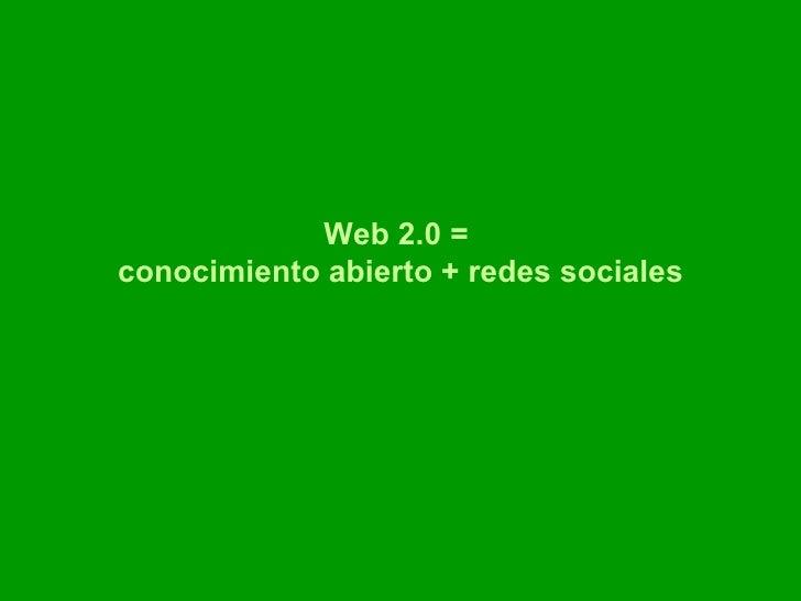Web 2.0 =  conocimiento abierto + redes sociales