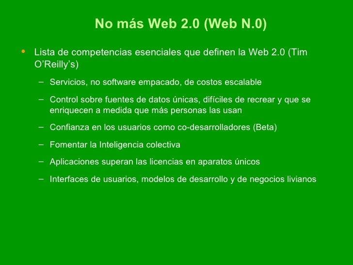 No más Web 2.0 (Web N.0) <ul><li>Lista de competencias esenciales que definen la Web 2.0 (Tim O'Reilly's) </li></ul><ul><u...