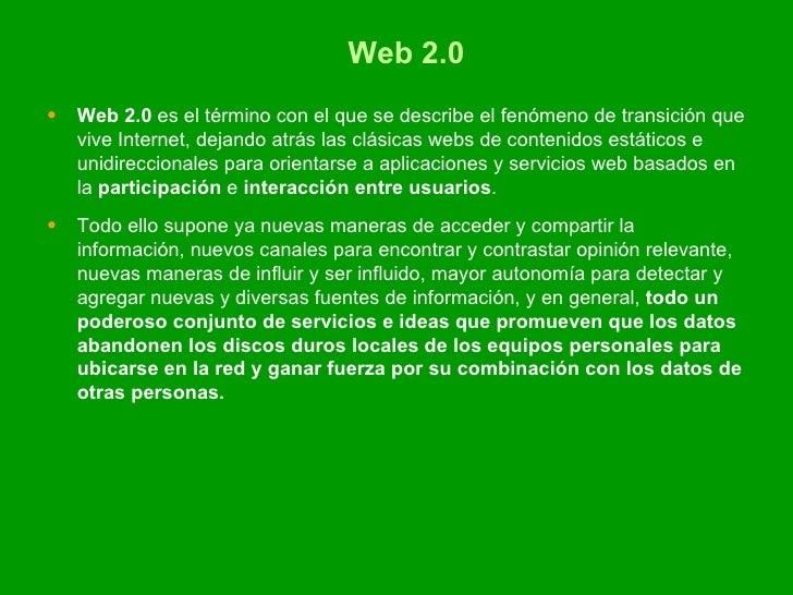 Web 2.0 <ul><li>Web 2.0  es el término con el que se describe el fenómeno de transición que vive Internet, dejando atrás l...