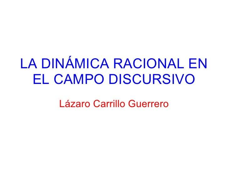 LA DINÁMICA RACIONAL EN EL CAMPO DISCURSIVO Lázaro Carrillo Guerrero