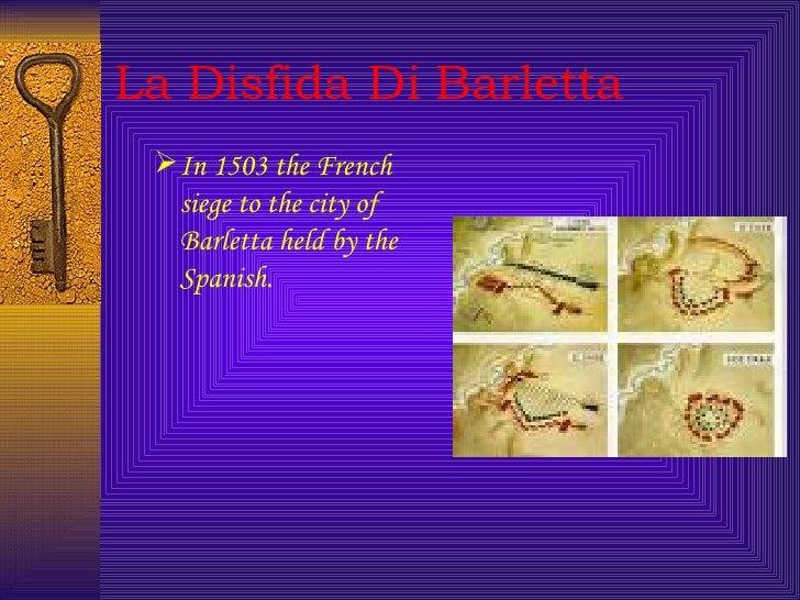 La Disfida Di Barletta <ul><ul><li>In 1503 the French siege to the city of Barletta held by the Spanish.   </li></ul></ul>