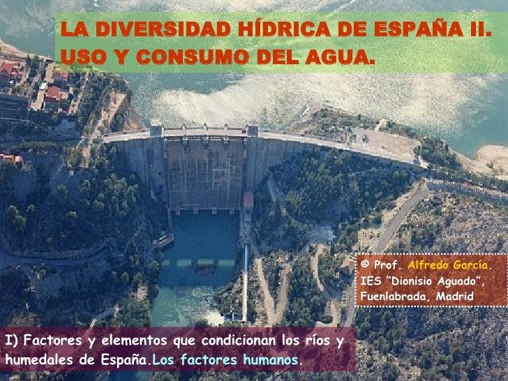 LA DIVERSIDAD HÍDRICA DE ESPAÑA II. USO Y CONSUMO DEL AGUA. I) Factores y elementos que condicionan los ríos y humedales d...