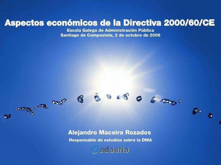 Alejandro Maceira Rozados  Responsable de estudios sobre la DMA Aspectos económicos de la Directiva 2000/60/CE   Escola Ga...