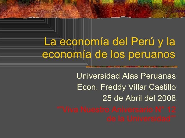 La economía del Perú y la economía de los peruanos Universidad Alas Peruanas Econ. Freddy Villar Castillo 25 de Abril del ...