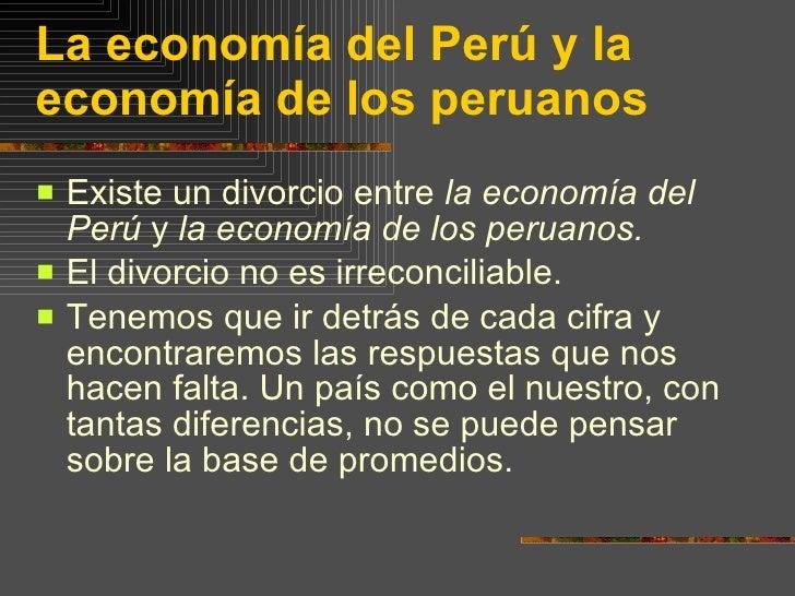 La economía del Perú y la economía de los peruanos <ul><li>Existe un divorcio entre  la economía del Perú  y  la economía ...
