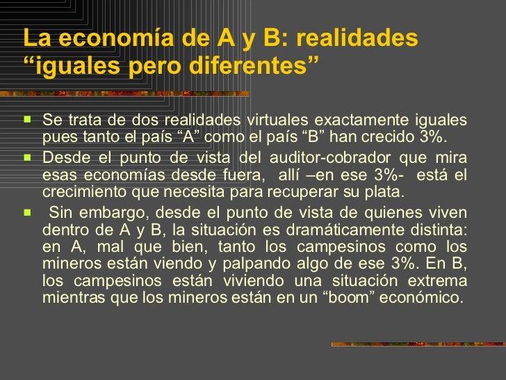 """La economía de A y B: realidades """"iguales pero diferentes""""  <ul><li>Se trata de dos realidades virtuales exactamente igual..."""