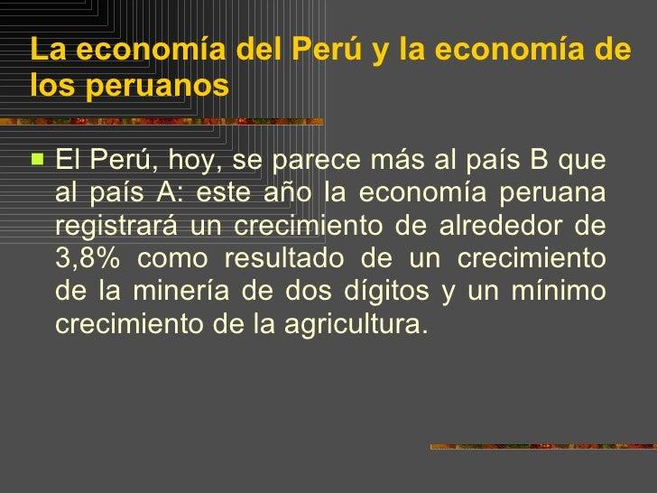 La economía del Perú y la economía de los peruanos <ul><li>El Perú, hoy, se parece más al país B que al país A: este año l...