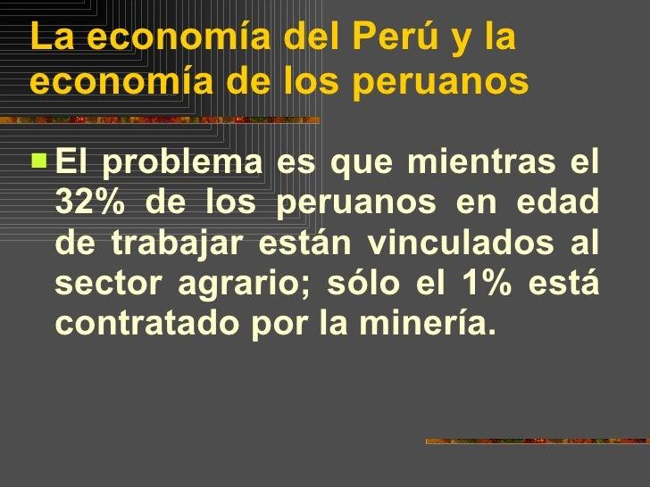 La economía del Perú y la economía de los peruanos <ul><li>El problema es que mientras el 32% de los peruanos en edad de t...