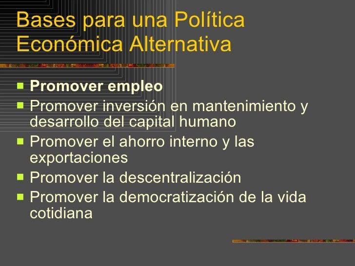 Bases para una Política Económica Alternativa <ul><li>Promover empleo </li></ul><ul><li>Promover inversión en mantenimient...