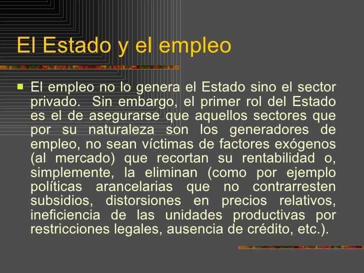 El Estado y el empleo <ul><li>El empleo no lo genera el Estado sino el sector privado.  Sin embargo, el primer rol del Est...