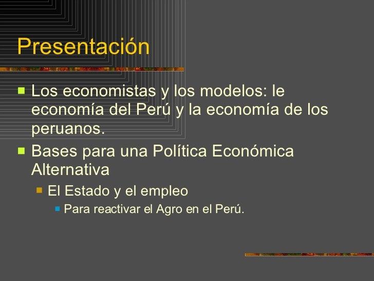 Presentación <ul><li>Los economistas y los modelos: le economía del Perú y la economía de los peruanos. </li></ul><ul><li>...