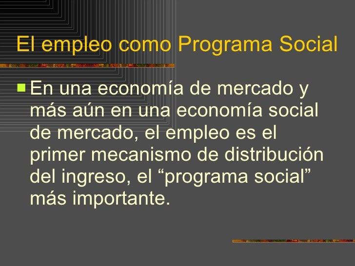 El empleo como Programa Social <ul><li>En una economía de mercado y más aún en una economía social de mercado, el empleo e...