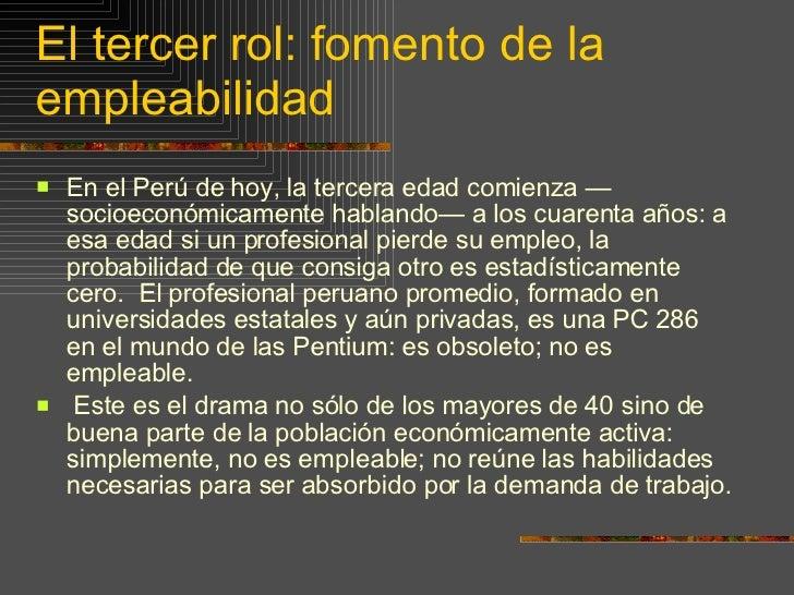 El tercer rol: fomento de la empleabilidad <ul><li>E n el Perú de hoy, la tercera edad comienza —socioeconómicamente habla...