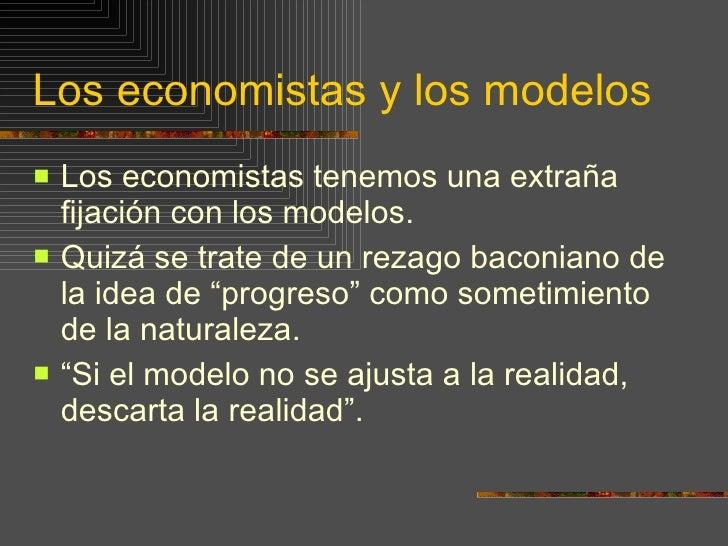 Los economistas y los modelos <ul><li>Los economistas tenemos una extraña fijación con los modelos.  </li></ul><ul><li>Qui...
