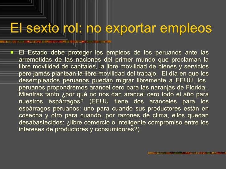 El sexto rol: no exportar empleos <ul><li>El Estado debe proteger los empleos de los peruanos ante las arremetidas de las ...