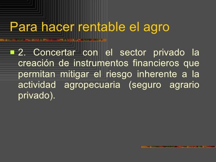 Para hacer rentable el agro <ul><li>2.  Concertar con el sector privado la creación de instrumentos financieros que permit...
