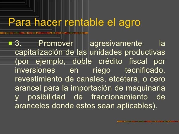 Para hacer rentable el agro <ul><li>3.  Promover agresivamente la capitalización de las unidades productivas (por ejemplo,...