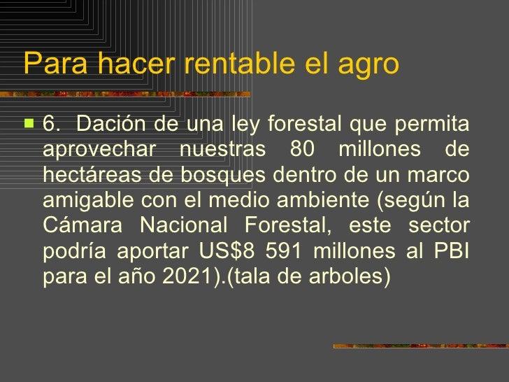 Para hacer rentable el agro <ul><li>6.  Dación de una ley forestal que permita aprovechar nuestras 80 millones de hectárea...