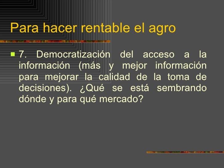 Para hacer rentable el agro <ul><li>7.   Democratización del acceso a la información (más y mejor información para mejorar...