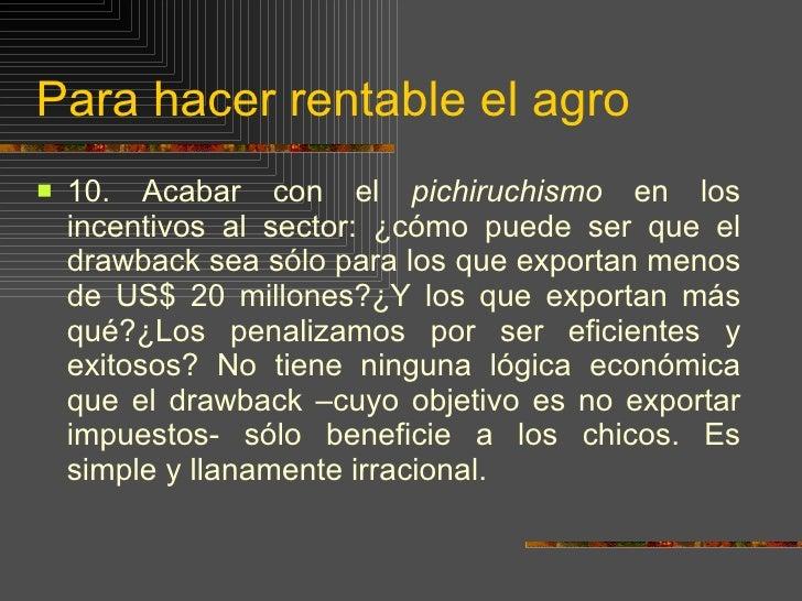 Para hacer rentable el agro <ul><li>10.  Acabar con el  pichiruchismo  en los incentivos al sector: ¿cómo puede ser que el...
