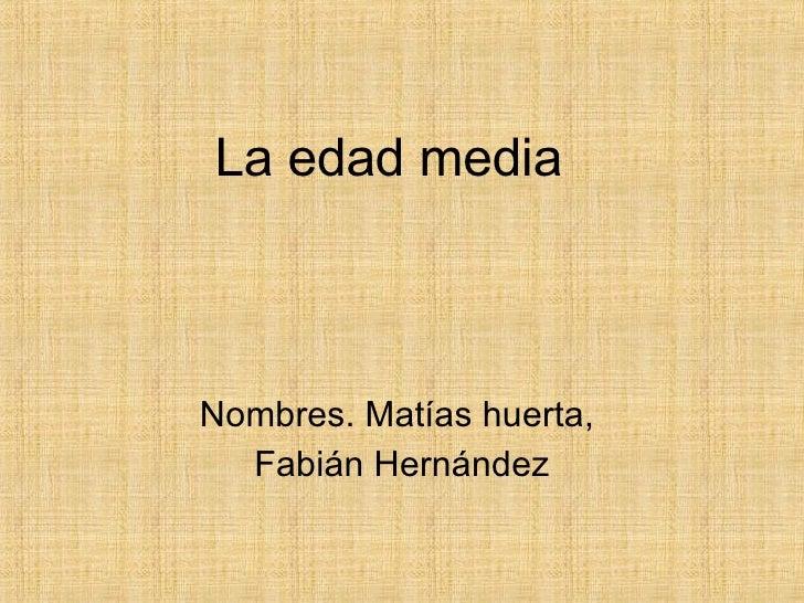 La edad media   Nombres. Matías huerta,  Fabián Hernández