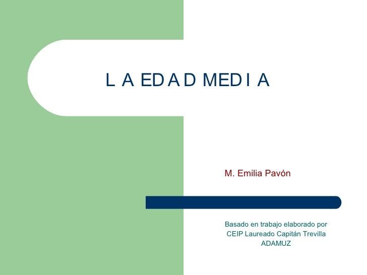 LA EDAD MEDIA Basado en trabajo elaborado por CEIP Laureado Capitán Trevilla ADAMUZ M. Emilia Pavón