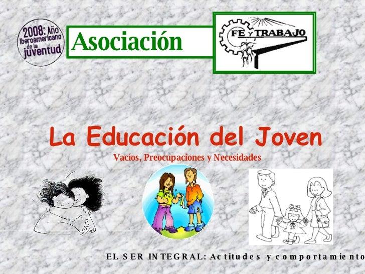 Asociación  La Educación del Joven   Vacíos, Preocupaciones y Necesidades  EL SER INTEGRAL: Actitudes y comportamiento