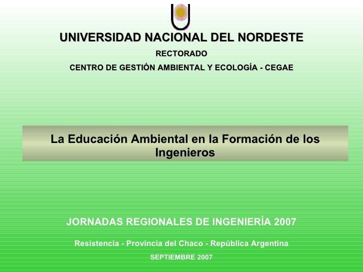UNIVERSIDAD NACIONAL DEL NORDESTE RECTORADO CENTRO DE GESTIÓN AMBIENTAL Y ECOLOGÍA - CEGAE La Educación Ambiental en la Fo...
